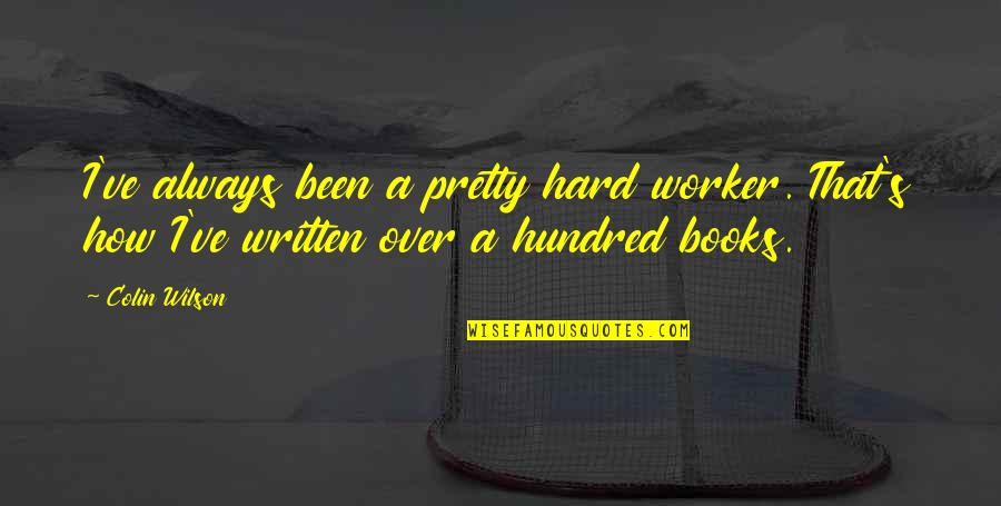 A Hard Worker Quotes By Colin Wilson: I've always been a pretty hard worker. That's
