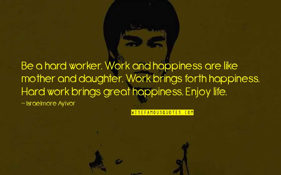 A Hard Worker Quotes By Israelmore Ayivor: Be a hard worker. Work and happiness are