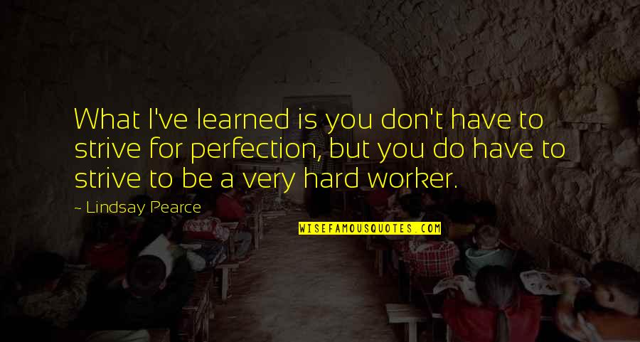 A Hard Worker Quotes By Lindsay Pearce: What I've learned is you don't have to