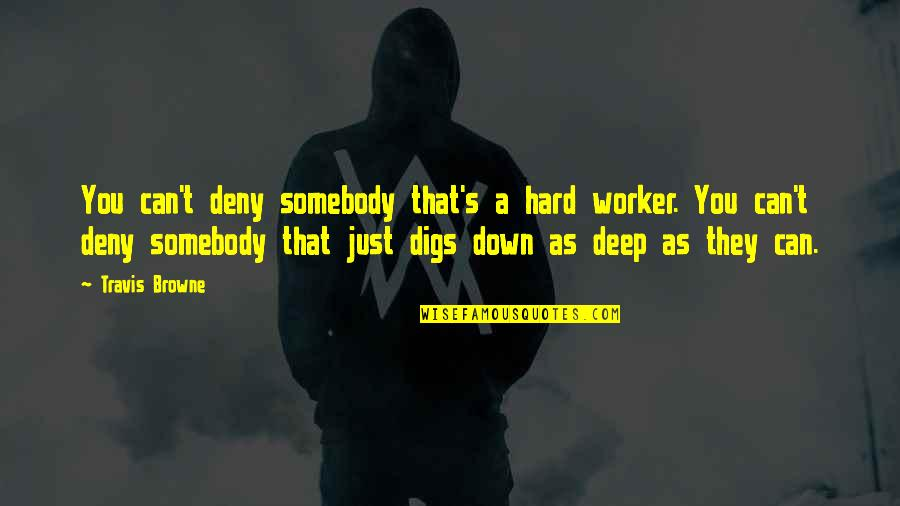 A Hard Worker Quotes By Travis Browne: You can't deny somebody that's a hard worker.