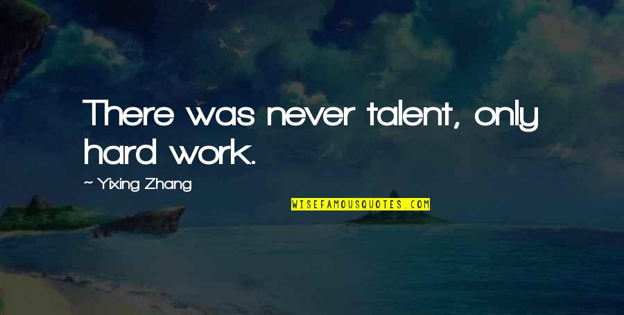 A Hard Worker Quotes By Yixing Zhang: There was never talent, only hard work.