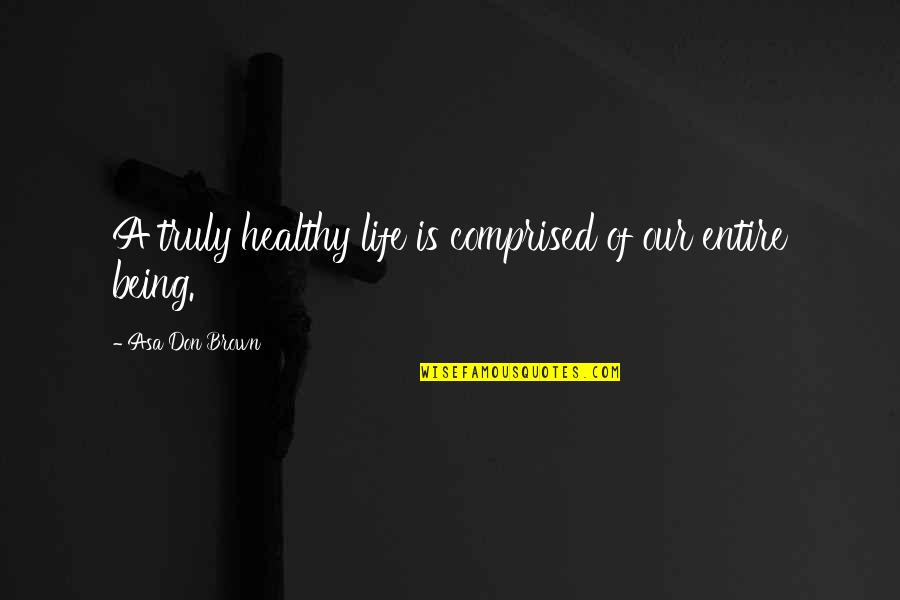 A Healthy Life Quotes By Asa Don Brown: A truly healthy life is comprised of our