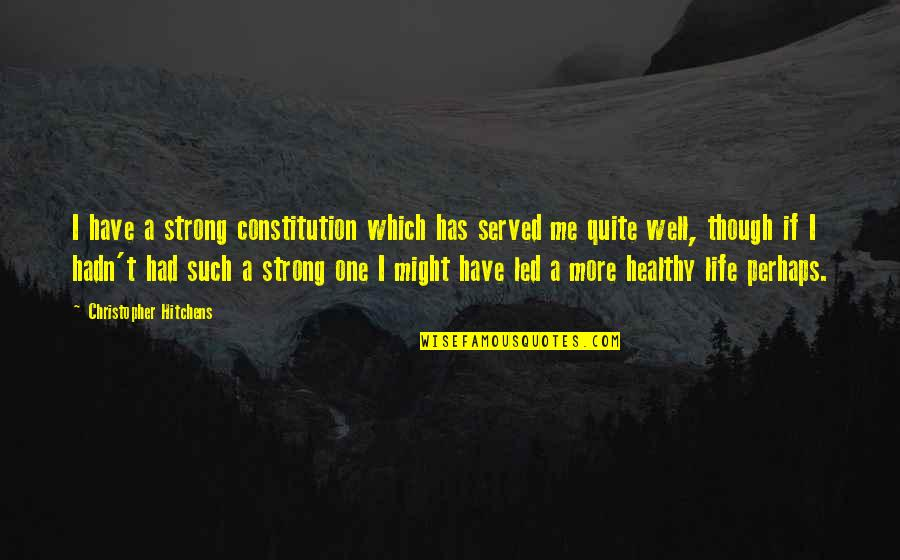 A Healthy Life Quotes By Christopher Hitchens: I have a strong constitution which has served