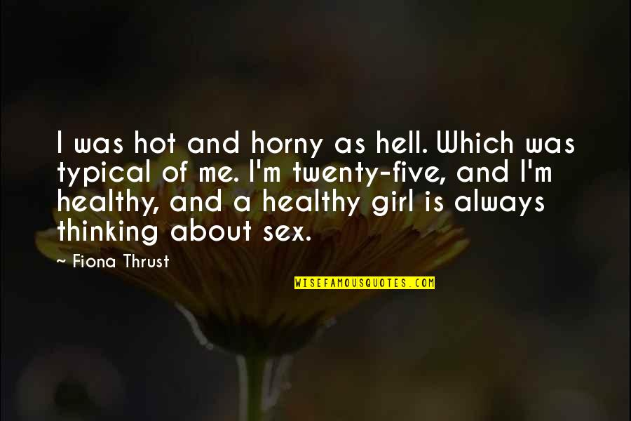 A Healthy Life Quotes By Fiona Thrust: I was hot and horny as hell. Which
