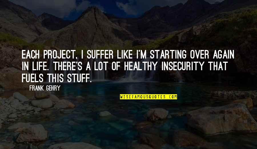 A Healthy Life Quotes By Frank Gehry: Each project, I suffer like I'm starting over
