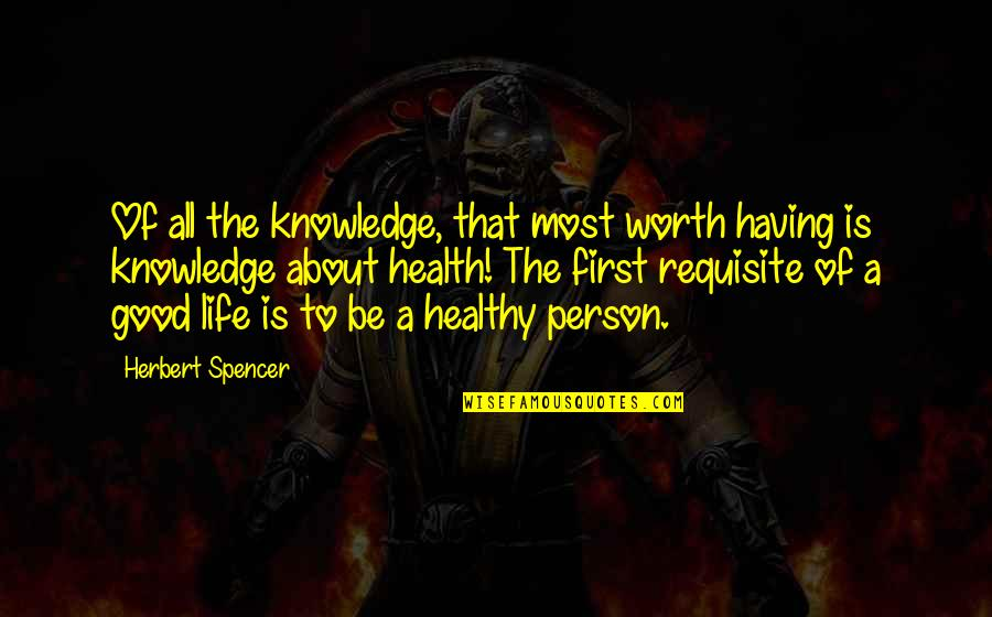 A Healthy Life Quotes By Herbert Spencer: Of all the knowledge, that most worth having