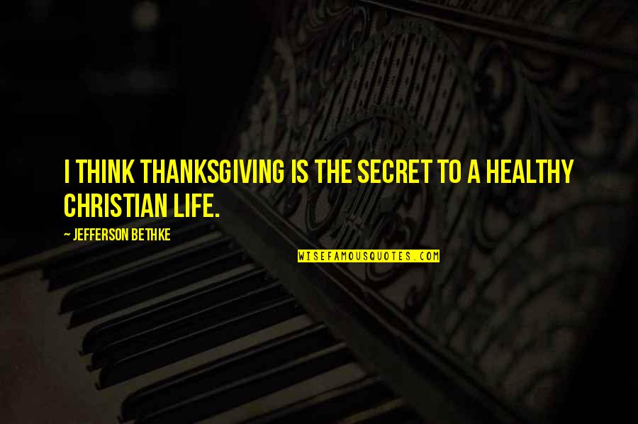 A Healthy Life Quotes By Jefferson Bethke: I think thanksgiving is the secret to a