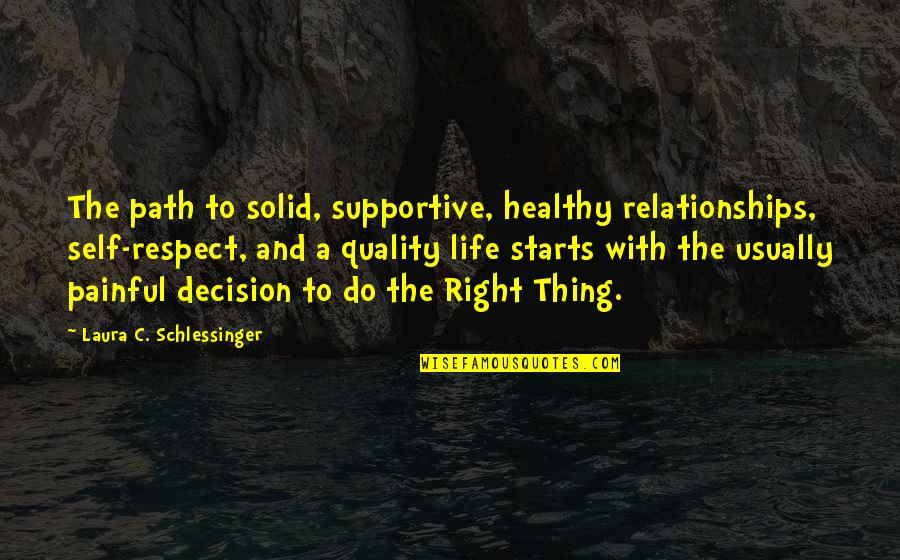 A Healthy Life Quotes By Laura C. Schlessinger: The path to solid, supportive, healthy relationships, self-respect,