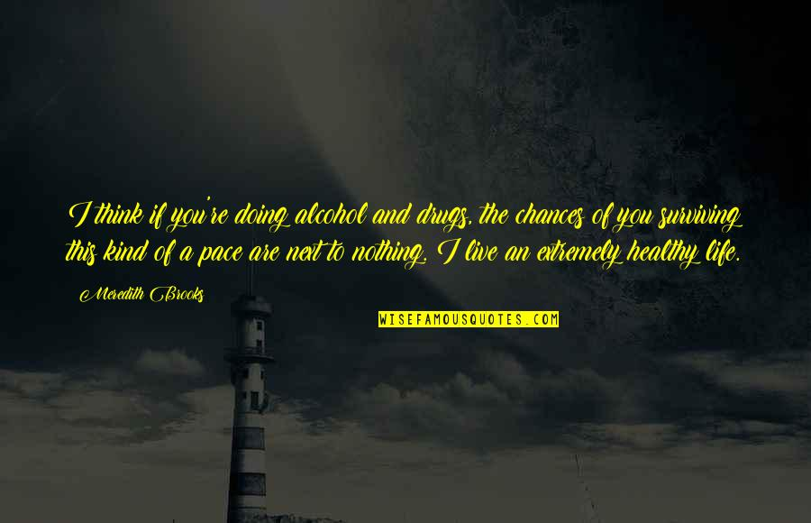 A Healthy Life Quotes By Meredith Brooks: I think if you're doing alcohol and drugs,