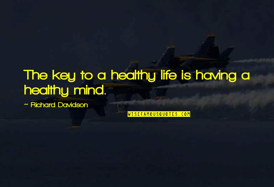 A Healthy Life Quotes By Richard Davidson: The key to a healthy life is having