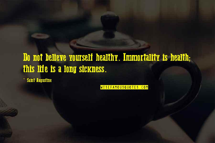 A Healthy Life Quotes By Saint Augustine: Do not believe yourself healthy. Immortality is health;