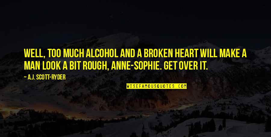A Heart Broken Quotes By A.J. Scott-Ryder: Well, too much alcohol and a broken heart