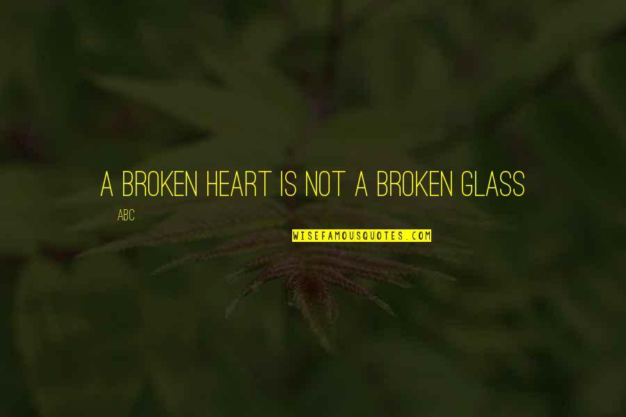 A Heart Broken Quotes By ABC: A broken heart is not a broken glass