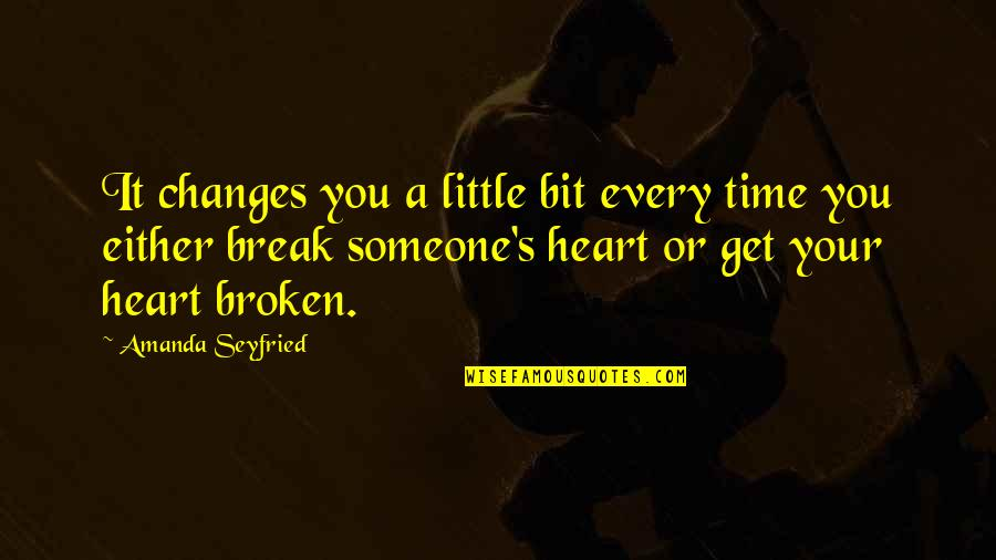 A Heart Broken Quotes By Amanda Seyfried: It changes you a little bit every time