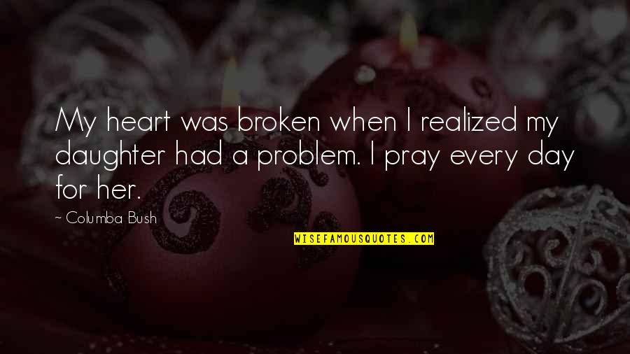 A Heart Broken Quotes By Columba Bush: My heart was broken when I realized my