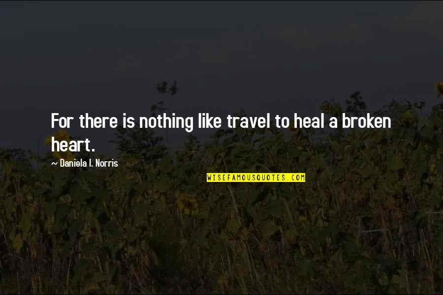 A Heart Broken Quotes By Daniela I. Norris: For there is nothing like travel to heal