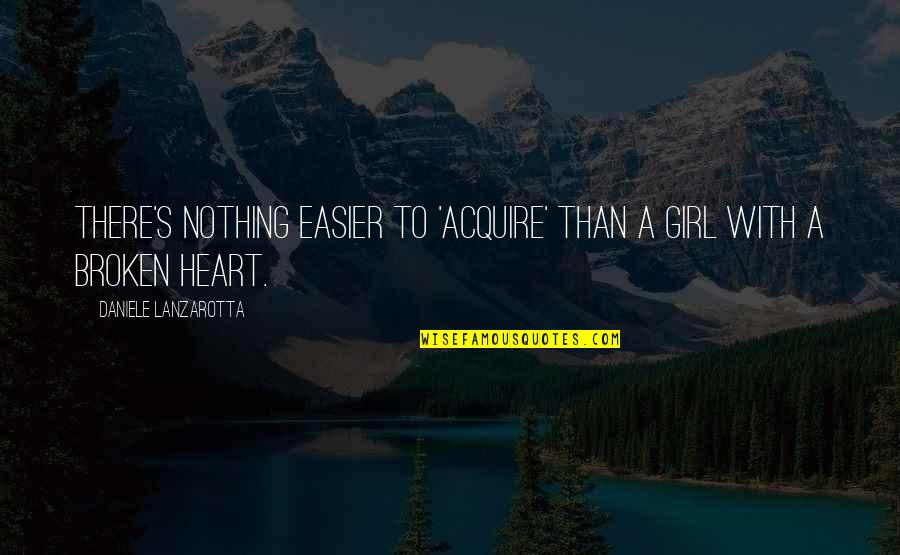A Heart Broken Quotes By Daniele Lanzarotta: There's nothing easier to 'acquire' than a girl