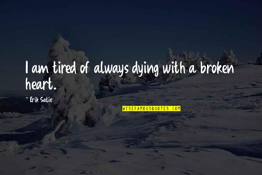 A Heart Broken Quotes By Erik Satie: I am tired of always dying with a