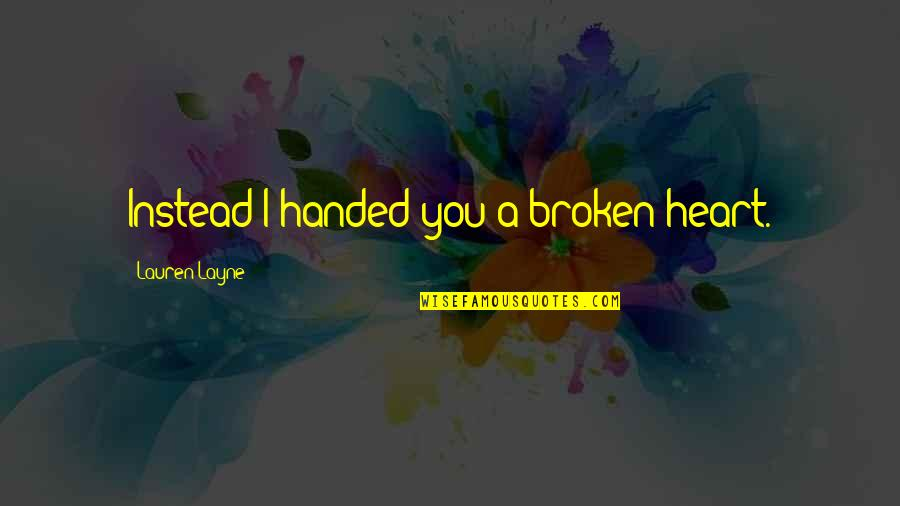 A Heart Broken Quotes By Lauren Layne: Instead I handed you a broken heart.