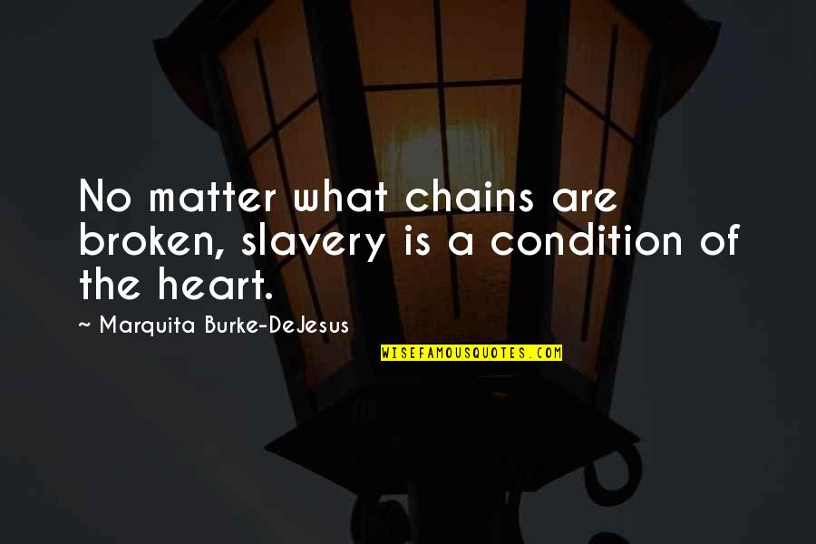 A Heart Broken Quotes By Marquita Burke-DeJesus: No matter what chains are broken, slavery is
