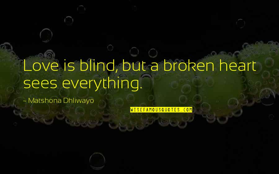 A Heart Broken Quotes By Matshona Dhliwayo: Love is blind, but a broken heart sees