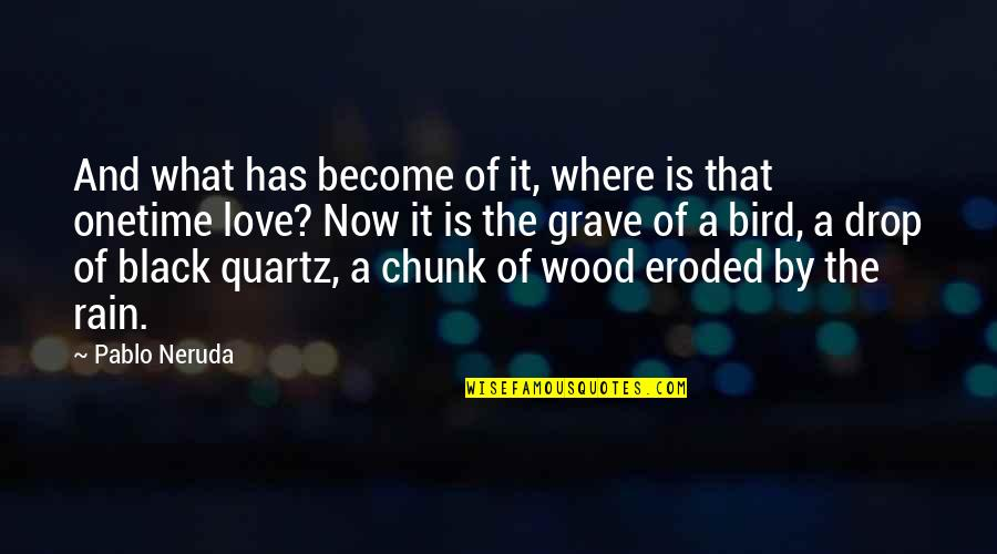 A Heart Broken Quotes By Pablo Neruda: And what has become of it, where is