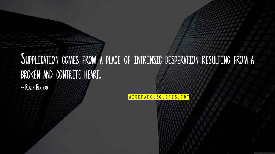 A Heart Broken Quotes By Robin Bertram: Supplication comes from a place of intrinsic desperation