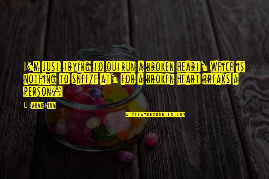 A Heart Broken Quotes By Sarah Hina: I'm just trying to outrun a broken heart,