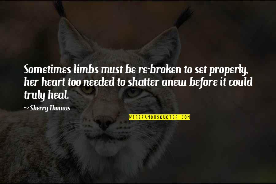 A Heart Broken Quotes By Sherry Thomas: Sometimes limbs must be re-broken to set properly,