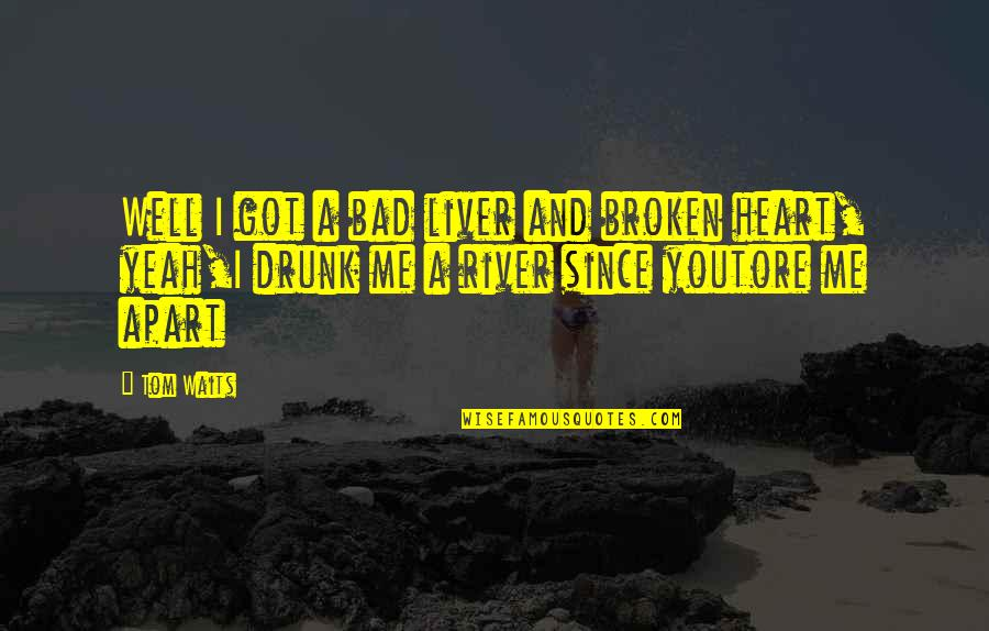A Heart Broken Quotes By Tom Waits: Well I got a bad liver and broken