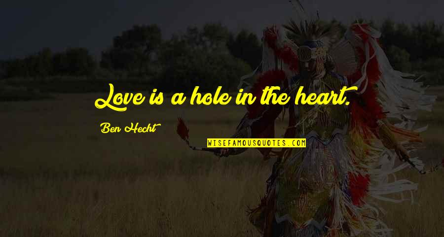 A Hole In My Heart Quotes By Ben Hecht: Love is a hole in the heart.