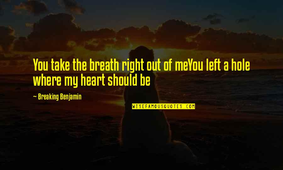 A Hole In My Heart Quotes By Breaking Benjamin: You take the breath right out of meYou
