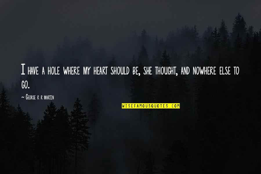 A Hole In My Heart Quotes By George R R Martin: I have a hole where my heart should