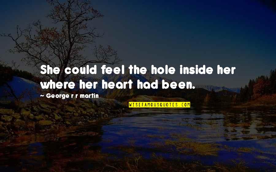 A Hole In My Heart Quotes By George R R Martin: She could feel the hole inside her where