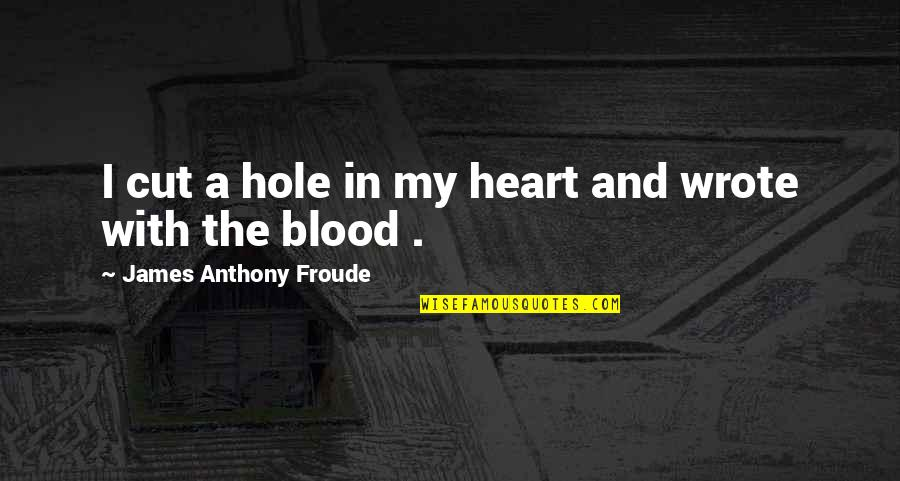 A Hole In My Heart Quotes By James Anthony Froude: I cut a hole in my heart and