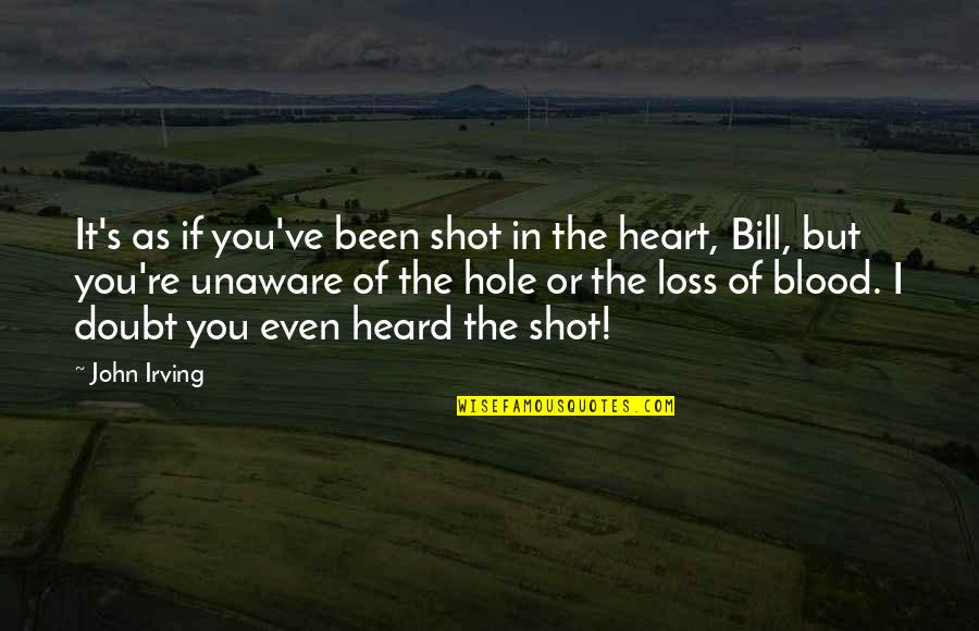 A Hole In My Heart Quotes By John Irving: It's as if you've been shot in the