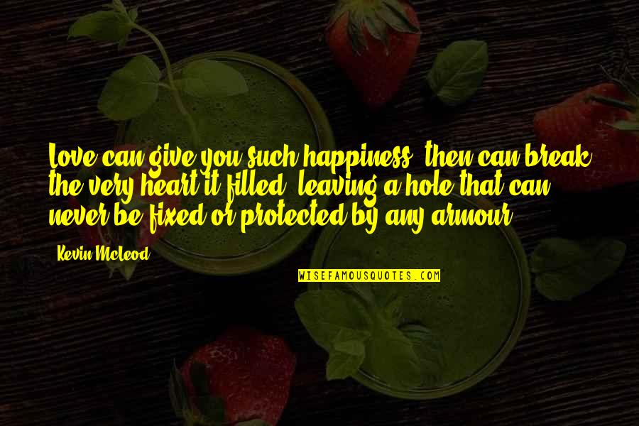 A Hole In My Heart Quotes By Kevin McLeod: Love can give you such happiness, then can