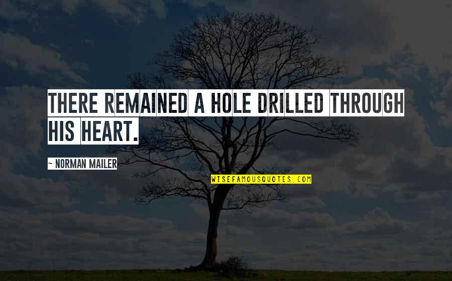 A Hole In My Heart Quotes By Norman Mailer: There remained a hole drilled through his heart.
