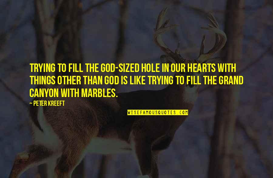 A Hole In My Heart Quotes By Peter Kreeft: Trying to fill the God-sized hole in our