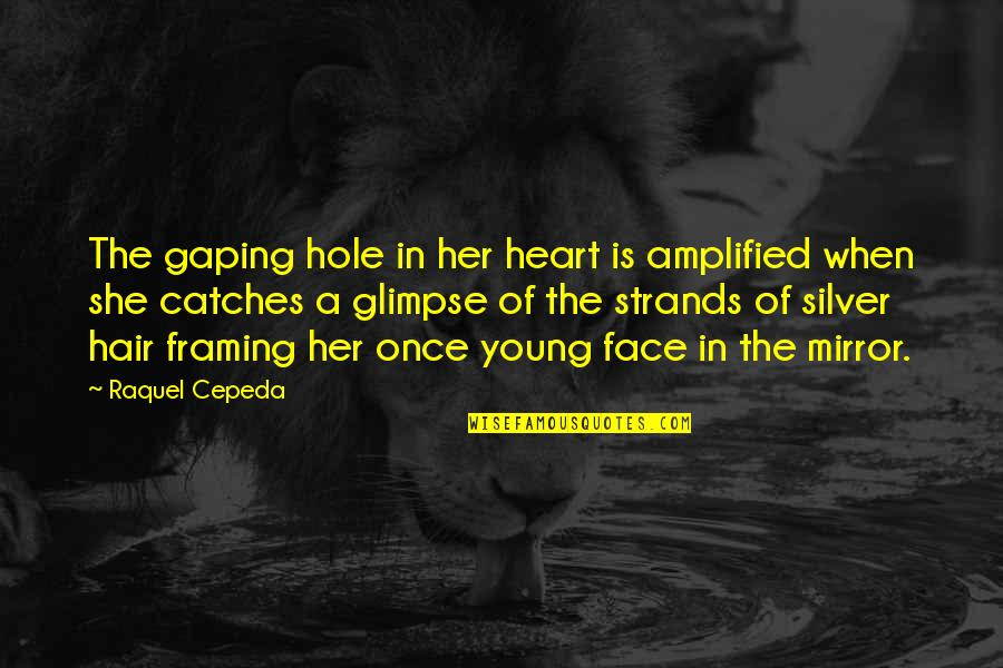A Hole In My Heart Quotes By Raquel Cepeda: The gaping hole in her heart is amplified
