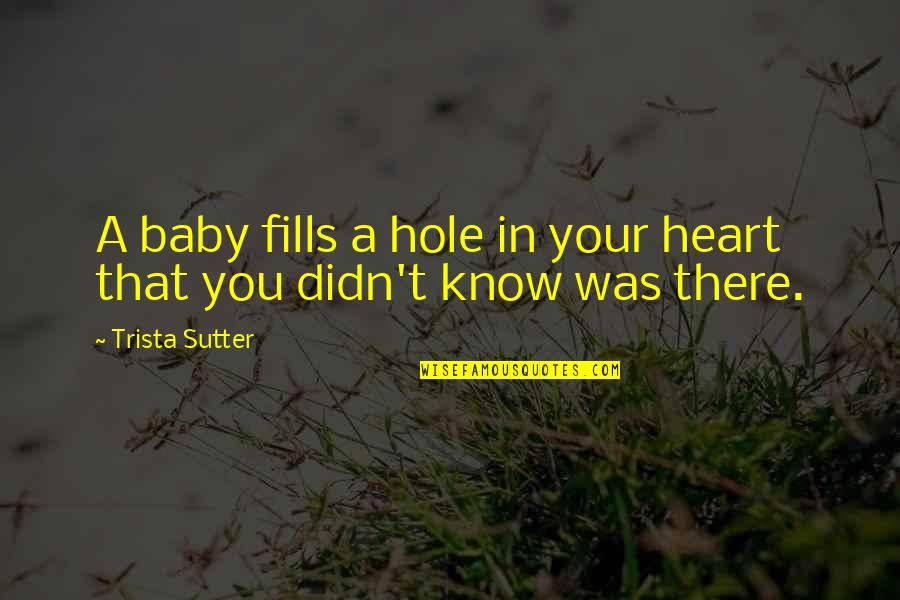 A Hole In My Heart Quotes By Trista Sutter: A baby fills a hole in your heart