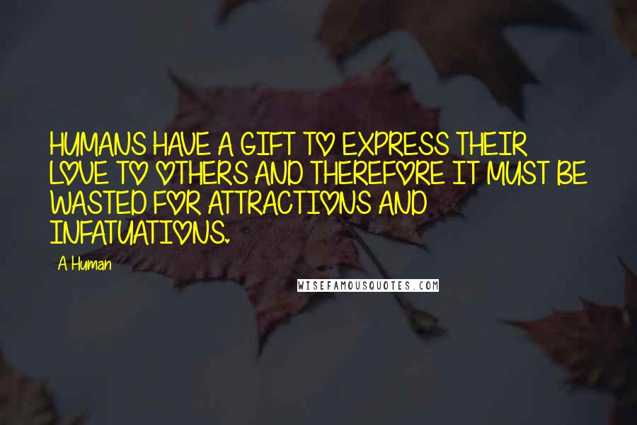 A Human quotes: HUMANS HAVE A GIFT TO EXPRESS THEIR LOVE TO OTHERS AND THEREFORE IT MUST BE WASTED FOR ATTRACTIONS AND INFATUATIONS.