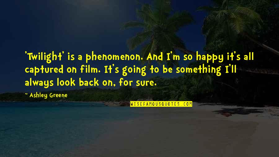 A I Film Quotes By Ashley Greene: 'Twilight' is a phenomenon. And I'm so happy