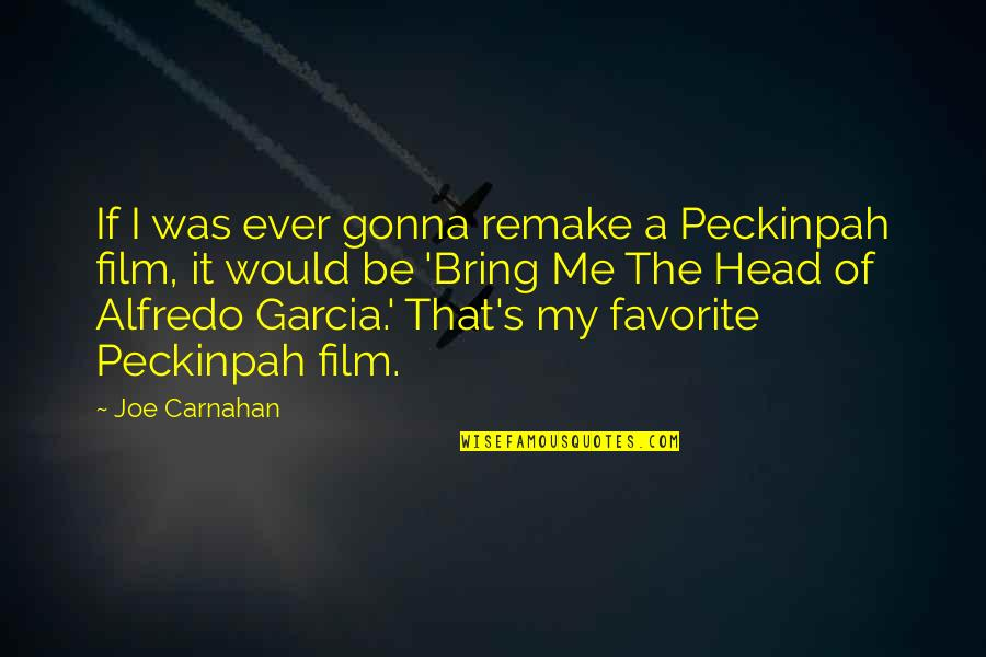 A I Film Quotes By Joe Carnahan: If I was ever gonna remake a Peckinpah