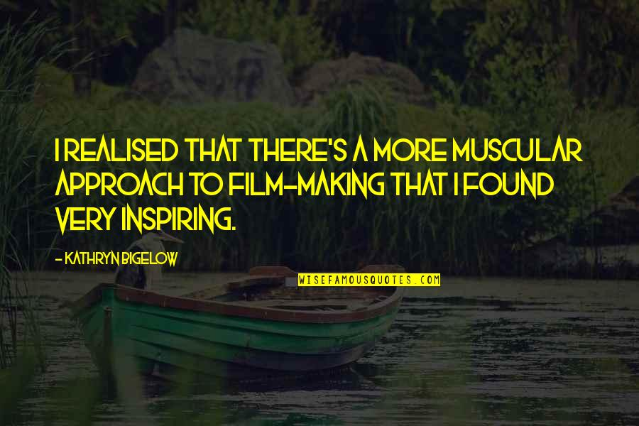 A I Film Quotes By Kathryn Bigelow: I realised that there's a more muscular approach