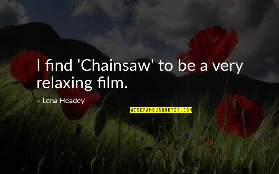 A I Film Quotes By Lena Headey: I find 'Chainsaw' to be a very relaxing