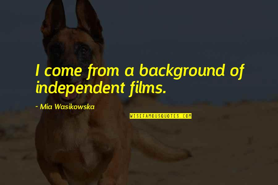 A I Film Quotes By Mia Wasikowska: I come from a background of independent films.