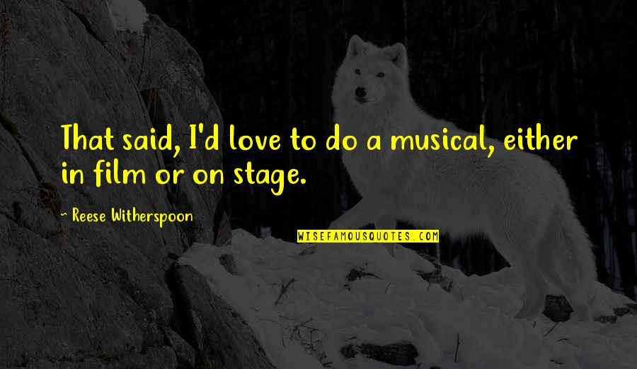 A I Film Quotes By Reese Witherspoon: That said, I'd love to do a musical,