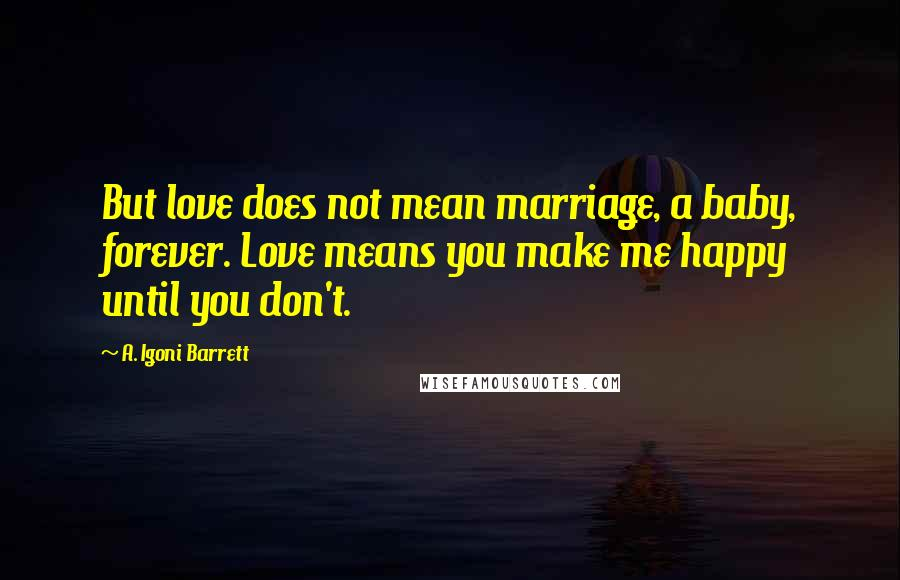 A. Igoni Barrett quotes: But love does not mean marriage, a baby, forever. Love means you make me happy until you don't.