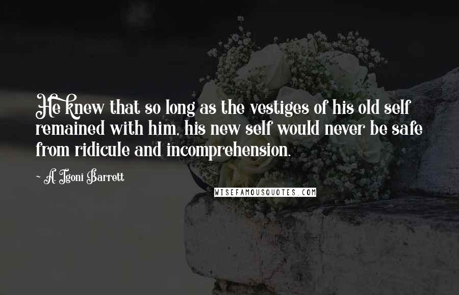 A. Igoni Barrett quotes: He knew that so long as the vestiges of his old self remained with him, his new self would never be safe from ridicule and incomprehension.